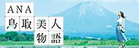 "ANA 鳥取美人物語""では、季節のおすすめ情報やさまざまな鳥取の魅力をご紹介しています。キレイになる鳥取の旅を楽しんでみませんか?"